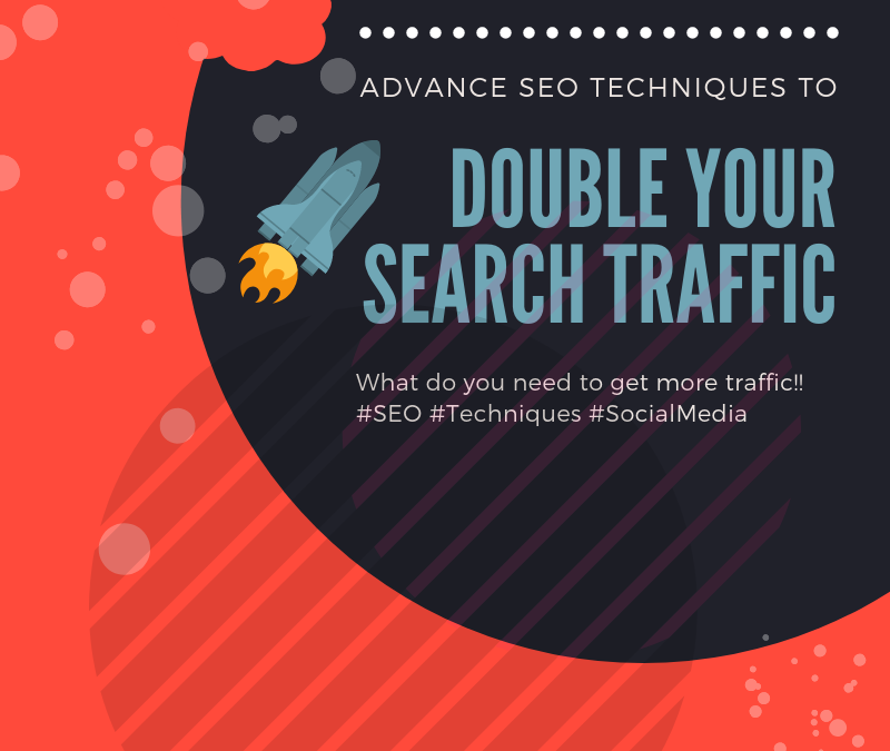 ADVANCE SEO TECHNIQUES TO DOUBLE YOUR SEARCH TRAFFIC