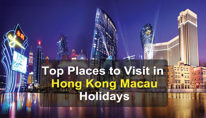 Top Places to Visit in Hong Kong and Macau Holidays