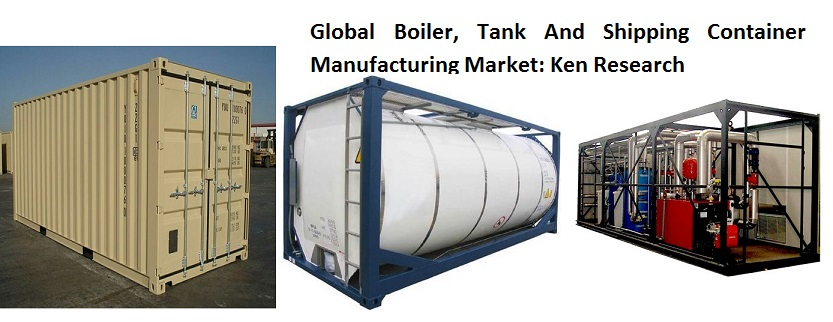 Rapid Industrialization, Followed By Increase in New & Hybrid Vehicle Demand in Developing Nations is Set to Drive Global Boiler, Tank And Shipping Container Manufacturing Market in the Forecast Period: Ken Research