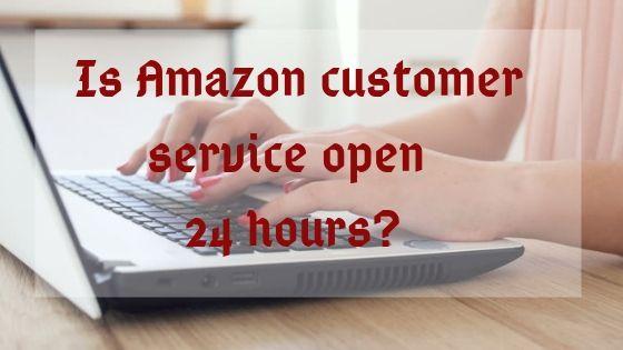Amazon Customer Service Open 24 Hours?