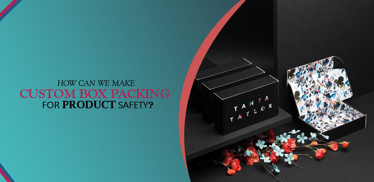 HOW CAN WE MAKE CUSTOM BOX PACKING FOR PRODUCT SAFETY?