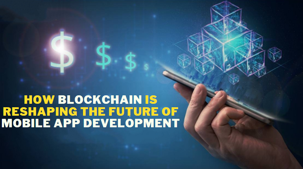 How Blockchain Is Reshaping The Future Of Mobile App Development