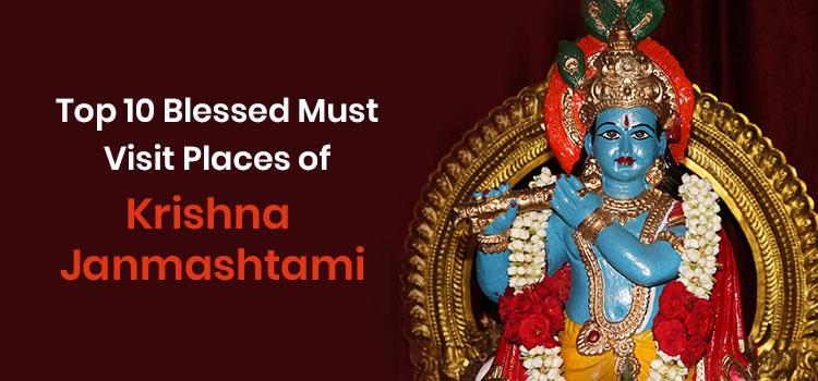 Top 10 Blessed Must Visit Places of Krishna Janmashtami