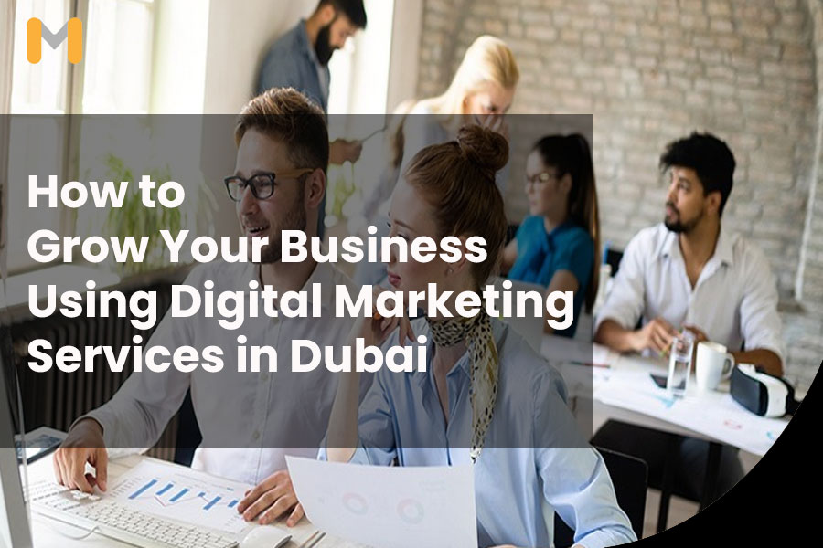How to Grow Your Business Using Digital Marketing Services in Dubai
