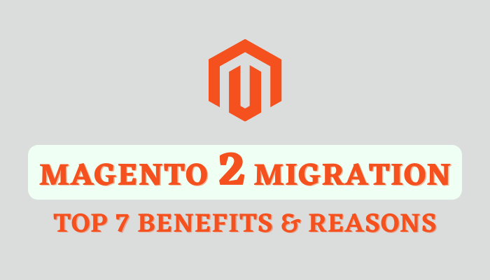 Magento 2 Migration: Top 7 Benefits and Reasons