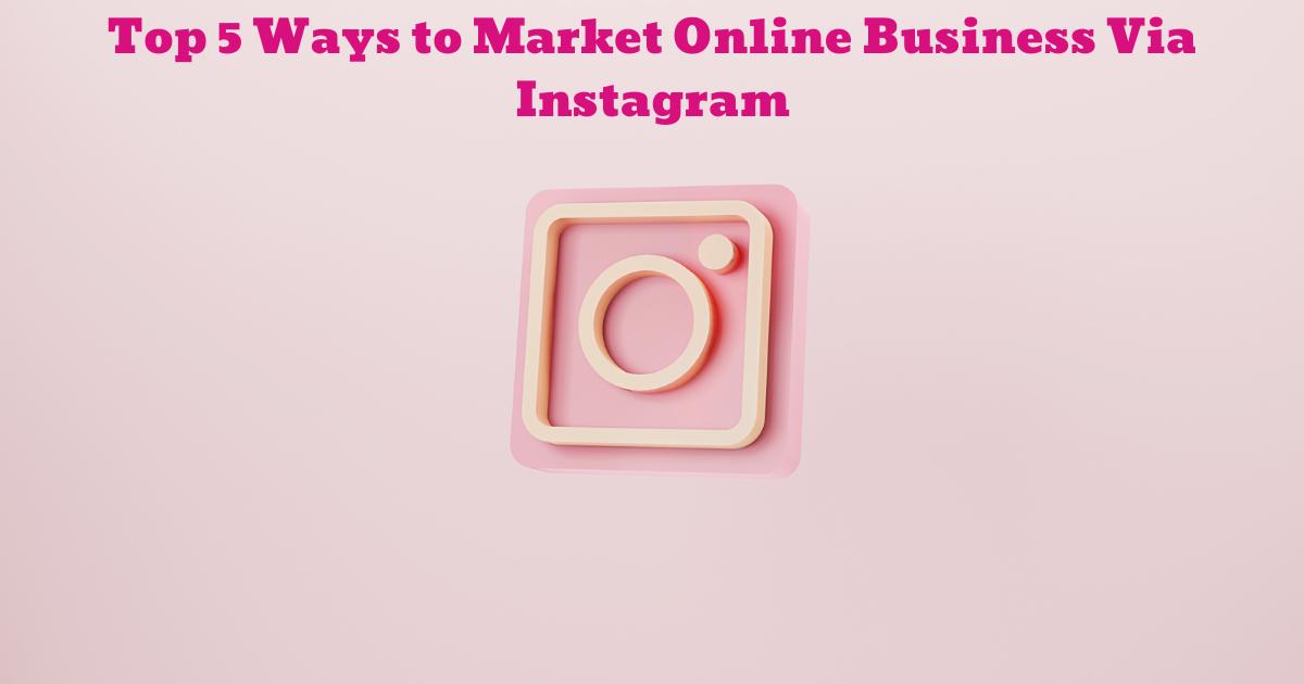 Top 5 Ways to Market Online Business Via Instagram